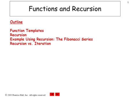  2003 Prentice Hall, Inc. All rights reserved. 1 Functions and Recursion Outline Function Templates Recursion Example Using Recursion: The Fibonacci Series.