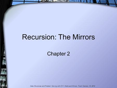 Recursion: The Mirrors Chapter 2 Data Structures and Problem Solving with C++: Walls and Mirrors, Frank Carrano, © 2012.