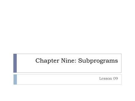 Chapter Nine: Subprograms Lesson 09. What are they  Modularized code  Might return a value  Functions  Or not  Procedures  Subroutines  In object.