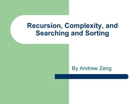 Recursion, Complexity, and Searching and Sorting By Andrew Zeng.