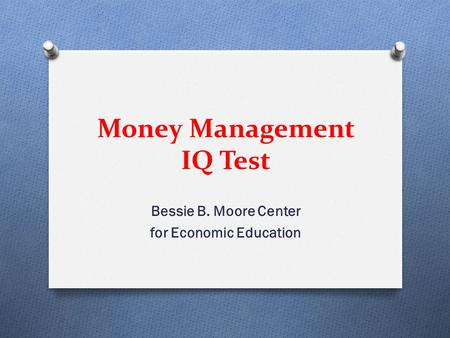 <strong>Money</strong> Management IQ Test Bessie B. Moore Center for Economic Education.