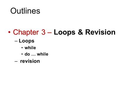 Outlines Chapter 3 –Chapter 3 – Loops & Revision –Loops while do … while – revision 1.