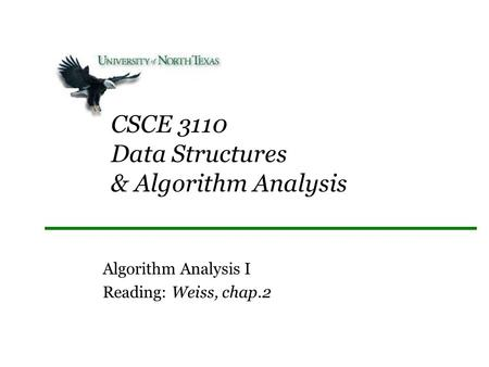 CSCE 3110 Data Structures & Algorithm Analysis Algorithm Analysis I Reading: Weiss, chap.2.