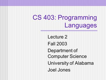 CS 403: Programming Languages Lecture 2 Fall 2003 Department of Computer Science University of Alabama Joel Jones.