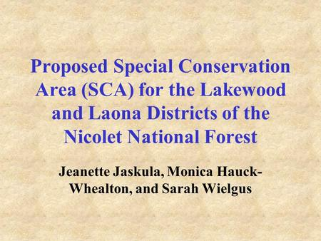 Proposed Special Conservation Area (SCA) for the Lakewood and Laona Districts of the Nicolet National Forest Jeanette Jaskula, Monica Hauck- Whealton,