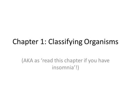 Chapter 1: Classifying Organisms (AKA as 'read this chapter if you have insomnia'!)