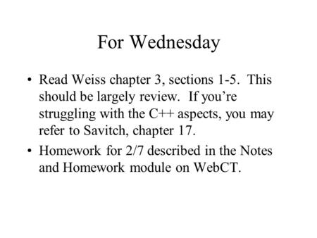 For Wednesday Read Weiss chapter 3, sections 1-5. This should be largely review. If you're struggling with the C++ aspects, you may refer to Savitch, chapter.