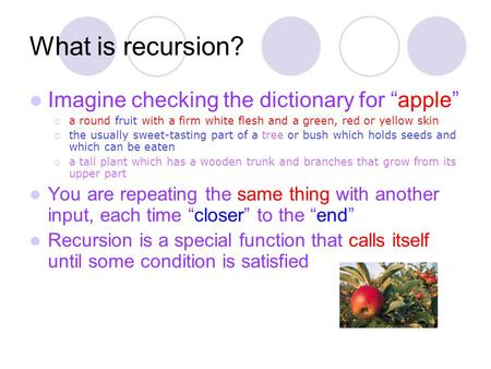 "What is recursion? Imagine checking the dictionary for ""apple""  a round fruit with a firm white flesh and a green, red or yellow skin  the usually sweet-tasting."
