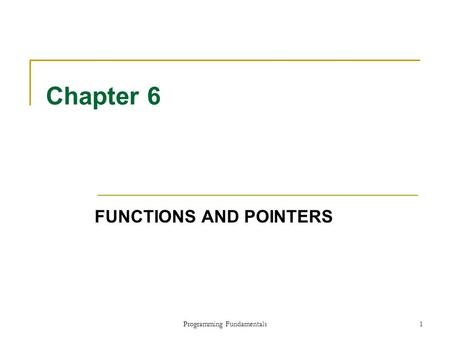 Programming Fundamentals1 Chapter 6 FUNCTIONS AND POINTERS.