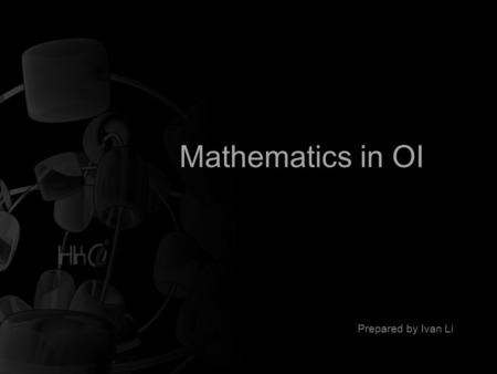 Mathematics in OI Prepared by Ivan Li. Mathematics in OI A brief content Greatest Common Divisor Modular Arithmetic Finding Primes Floating Point Arithmetic.