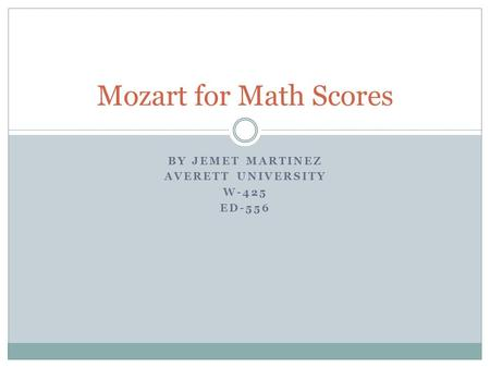 BY JEMET MARTINEZ AVERETT UNIVERSITY W-425 ED-556 Mozart for Math Scores.