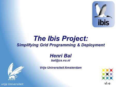 The Ibis Project: Simplifying Grid Programming & Deployment Henri Bal Vrije Universiteit Amsterdam.