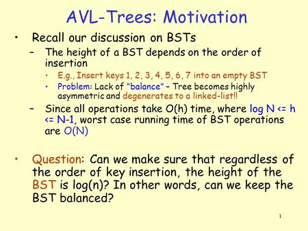 1 AVL-Trees: Motivation Recall our discussion on BSTs –The height of a BST depends on the order of insertion E.g., Insert keys 1, 2, 3, 4, 5, 6, 7 into.