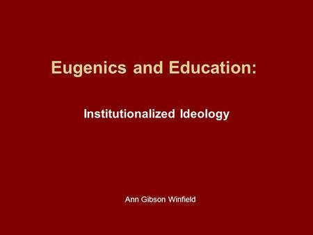 Eugenics and Education: Institutionalized Ideology Ann Gibson Winfield.