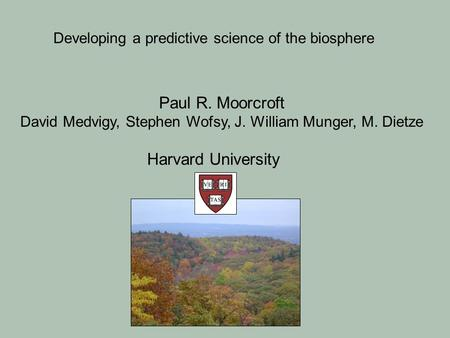 Paul R. Moorcroft David Medvigy, Stephen Wofsy, J. William Munger, M. Dietze Harvard University Developing a predictive science of the biosphere.