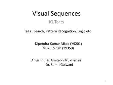 Visual Sequences IQ Tests 1 Dipendra Kumar Misra (Y9201) Mukul Singh (Y9350) Tags : Search, Pattern Recognition, Logic etc Advisor : Dr. Amitabh Mukherjee.