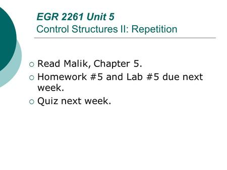 EGR 2261 Unit 5 Control Structures II: Repetition  Read Malik, Chapter 5.  Homework #5 and Lab #5 due next week.  Quiz next week.