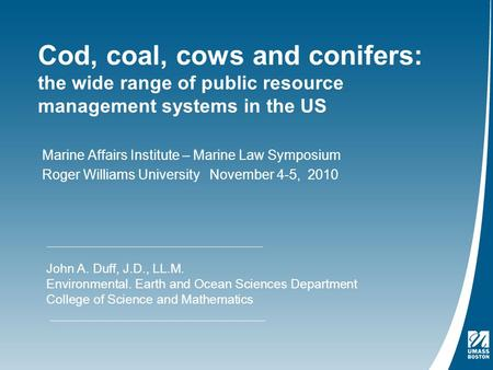 Cod, coal, cows and conifers: the wide range of public resource management systems in the US Marine Affairs Institute – Marine Law Symposium Roger Williams.