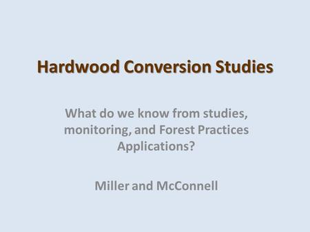 Hardwood Conversion Studies What do we know from studies, monitoring, and Forest Practices Applications? Miller and McConnell.