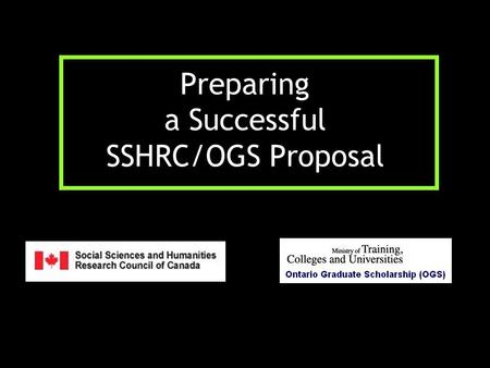 Preparing a Successful SSHRC/OGS Proposal. OGS Application Packages: deadline October 15 OGS Online application form (personal data, educational background,
