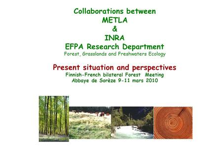 Collaborations between METLA & INRA EFPA Research Department Forest, Grasslands and Freshwaters Ecology Present situation and perspectives Finnish-French.