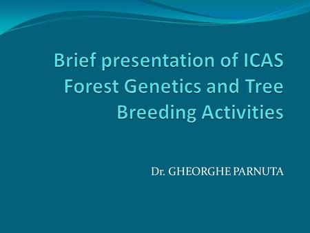 Brief presentation of ICAS Forest Genetics and Tree Breeding Activities Dr. GHEORGHE PARNUTA.