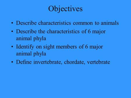 Objectives Describe characteristics common to animals Describe the characteristics of 6 major animal phyla Identify on sight members of 6 major animal.