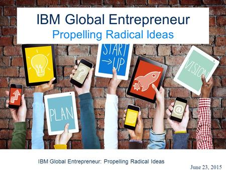 IBM Global Entrepreneur: Propelling Radical Ideas IBM Global Entrepreneur Propelling Radical Ideas June 23, 2015.