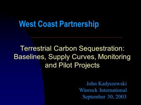 Terrestrial Carbon Sequestration: Baselines, Supply Curves, Monitoring and Pilot Projects John Kadyszewski Winrock International September 30, 2003 West.