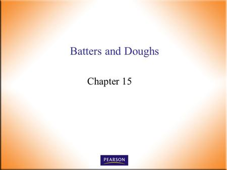 Batters and Doughs Chapter 15. Introductory Foods, 13 th ed. Bennion and Scheule © 2010 Pearson Higher Education, Upper Saddle River, NJ 07458. All Rights.