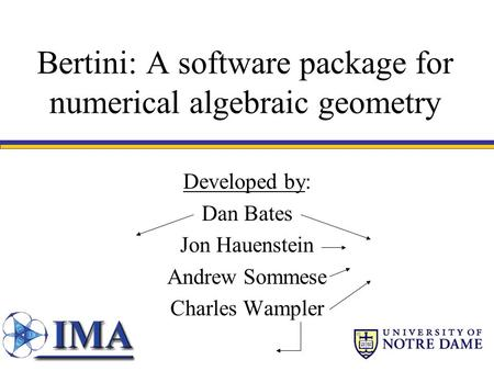 Bertini: A software package for numerical algebraic geometry Developed by: Dan Bates Jon Hauenstein Andrew Sommese Charles Wampler.