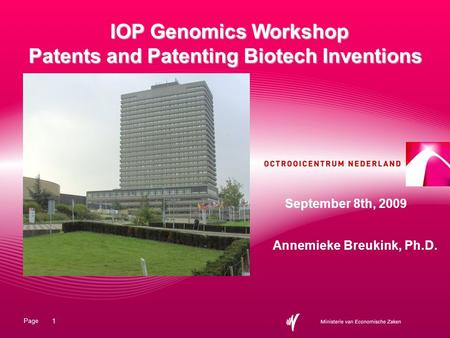 Page 1 IOP Genomics Workshop Patents and Patenting Biotech Inventions Annemieke Breukink, Ph.D. September 8th, 2009.