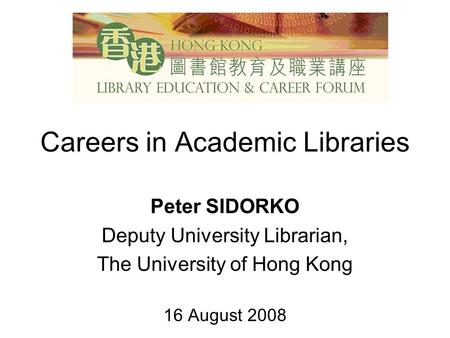 Careers in Academic Libraries Peter SIDORKO Deputy University Librarian, The University of Hong Kong 16 August 2008.