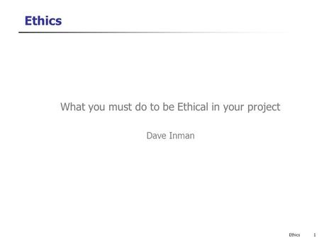 Ethics What you must do to be Ethical in your project Dave Inman 1Ethics.