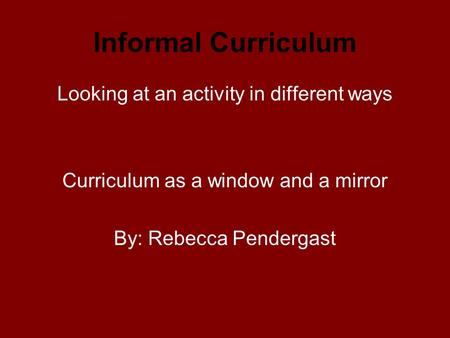 Informal Curriculum Looking at an activity in different ways Curriculum as a window and a mirror By: Rebecca Pendergast.