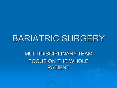 BARIATRIC SURGERY MULTIDISCIPLINARY TEAM FOCUS ON THE WHOLE PATIENT.