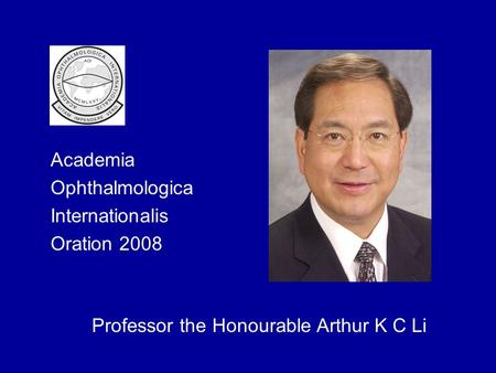 Academia Ophthalmologica Internationalis Oration 2008 Professor the Honourable Arthur K C Li.