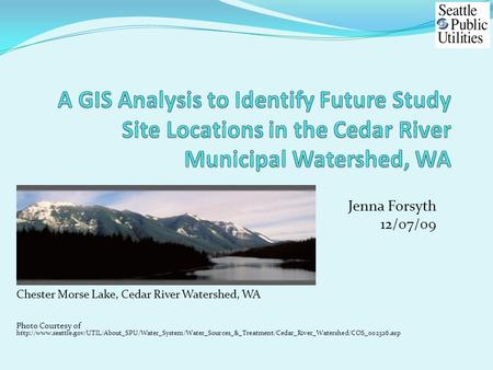 Jenna Forsyth 12/07/09 Chester Morse Lake, Cedar River Watershed, WA Photo Courtesy of