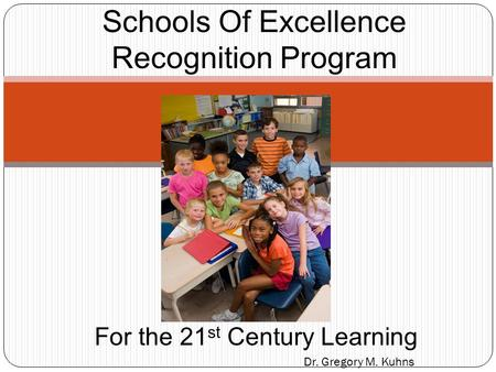 Dr. Gregory M. Kuhns Schools Of Excellence Recognition Program For the 21 st Century Learning.