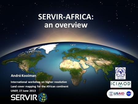 SERVIR-AFRICA: an overview André Kooiman International workshop on higher resolution Land cover mapping for the African continent UNEP, 27 June 2013.
