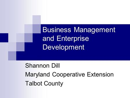 Business Management and Enterprise Development Shannon Dill Maryland Cooperative Extension Talbot County.