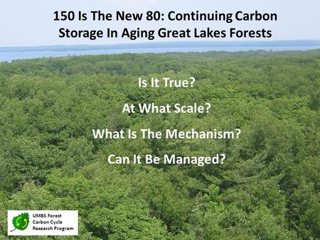 Is It True? At What Scale? What Is The Mechanism? Can It Be Managed? 150 Is The New 80: Continuing Carbon Storage In Aging Great Lakes Forests UMBS Forest.