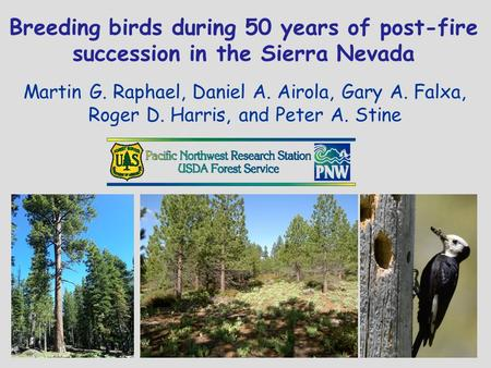 Breeding birds during 50 years of post-fire succession in the Sierra Nevada Martin G. Raphael, Daniel A. Airola, Gary A. Falxa, Roger D. Harris, and Peter.