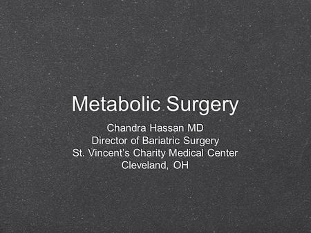 Metabolic Surgery Chandra Hassan MD Director of Bariatric Surgery St. Vincent's Charity Medical Center Cleveland, OH Chandra Hassan MD Director of Bariatric.