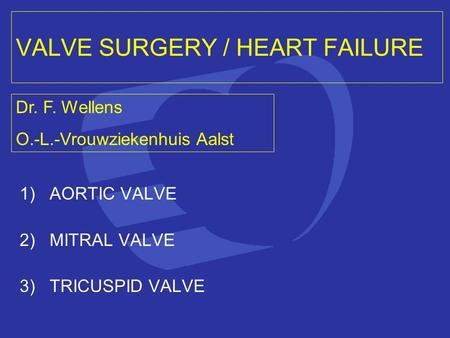 VALVE SURGERY / HEART FAILURE 1)AORTIC VALVE 2)MITRAL VALVE 3)TRICUSPID VALVE Dr. F. Wellens O.-L.-Vrouwziekenhuis Aalst.