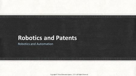 Robotics and Patents Robotics and Automation 1 Copyright © Texas Education Agency, 2014. All Rights Reserved.