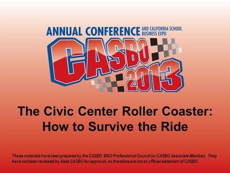 2013 CASBO ANNUAL CONFERENCE & SCHOOL BUSINESS EXPO The Civic Center Roller Coaster: How to Survive the Ride These materials have been prepared by the.