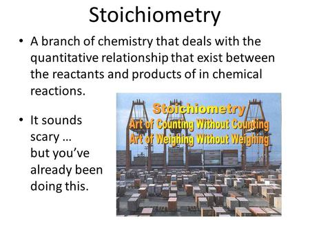 Stoichiometry A branch of chemistry that deals with the quantitative relationship that exist between the reactants and products of in chemical reactions.