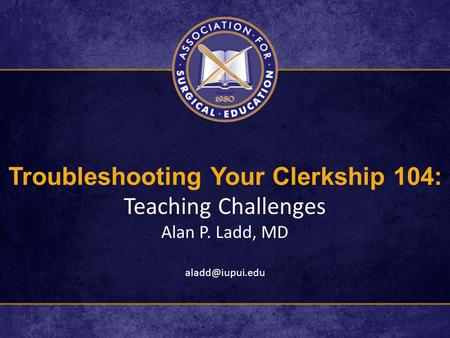 Troubleshooting Your Clerkship 104: Teaching Challenges Alan P. Ladd, MD