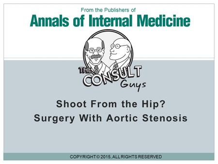 Shoot From the Hip? Surgery With Aortic Stenosis COPYRIGHT © 2015, ALL RIGHTS RESERVED From the Publishers of.